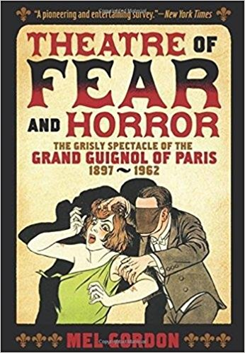 THEATRE OF FEAR AND HORROR the Grisly Spectacle of the Grand Guignol of Paris