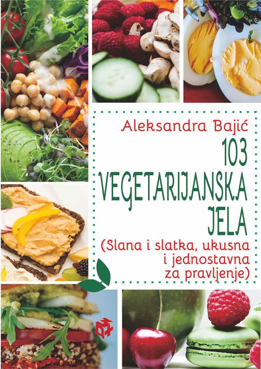 103 VEGETARIJANSKA JELA (Slana i slatka, ukusna i jednostavna za pravljenje)