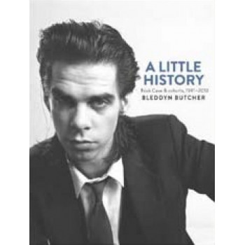 A LITTLE HISTORY Photographs of Nick Cave and Cohorts 1981 - 2013