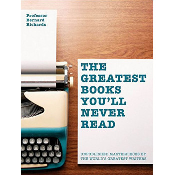 THE GREATEST BOOKS YOULL NEVER READ Unpublished masterpieces by the worlds greatest writers