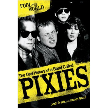 FOOL THE WORLD The Oral History of A Band Called Pixies