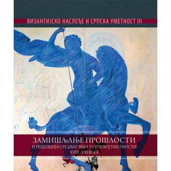VIZANTIJSKO NASLEĐE U SRPSKOJ UMETNOSTI 3 Zamisljanje proslosti i recepcija srednjeg veka