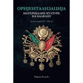 ORIJENTALIZACIJA MATERIJALNE KULTURE NA BALKANU II DOPUNJENO IZDANJE