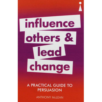 A PRACTICAL GUIDE TO PERSUASION, INFLUENCE OTHERS AND LEAD CHANGE