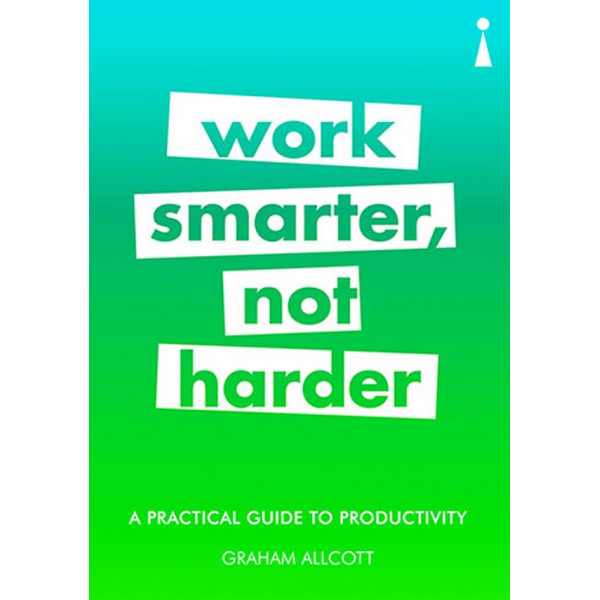 A PRACTICAL GUIDE TO PRODUCTIVITY, WORK SMARTHER NOT HARDER