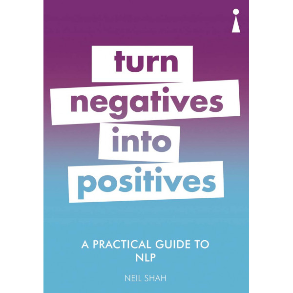A PRACTICAL GUIDE TO NLP, TURN NEGATIVES INTO POSITIVES