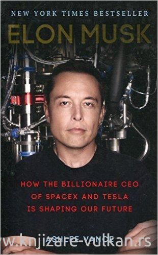 ELON MUSK How the Billionaire CEO of SpaceX and Tesla is Shaping our Future