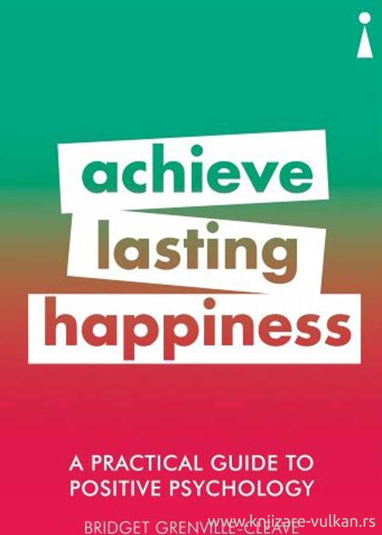 PRACTICAL GUIDE TO POSITIVE PSYHOLOGY,ACHIVE LASTING HAPPINESS