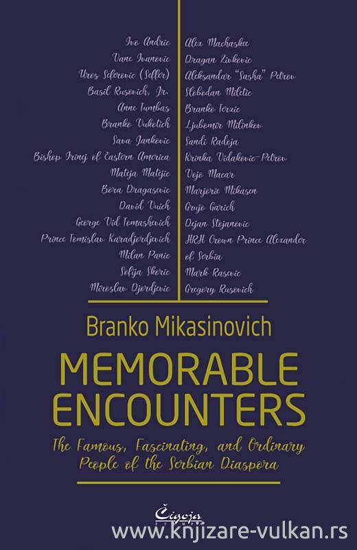 MEMORABLE ENCOUNTERS : THE FAMOUS, FASCINATING, AND ORDINARY PEOPLE OF THE SERBIAN DIASPORA